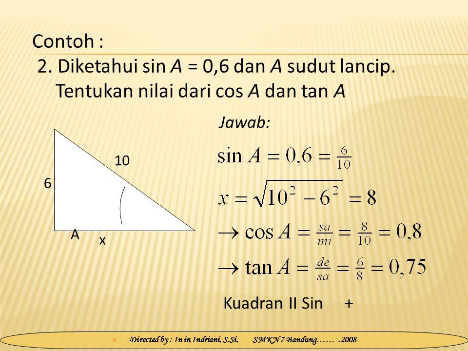  Directed by : In in Indriani, S.Si, SMKN 7 Bandung…….2008 Jawab: Contoh : 2. Diketahui sin A = 0,6 dan A sudut lancip. Tentukan nilai dari cos A dan