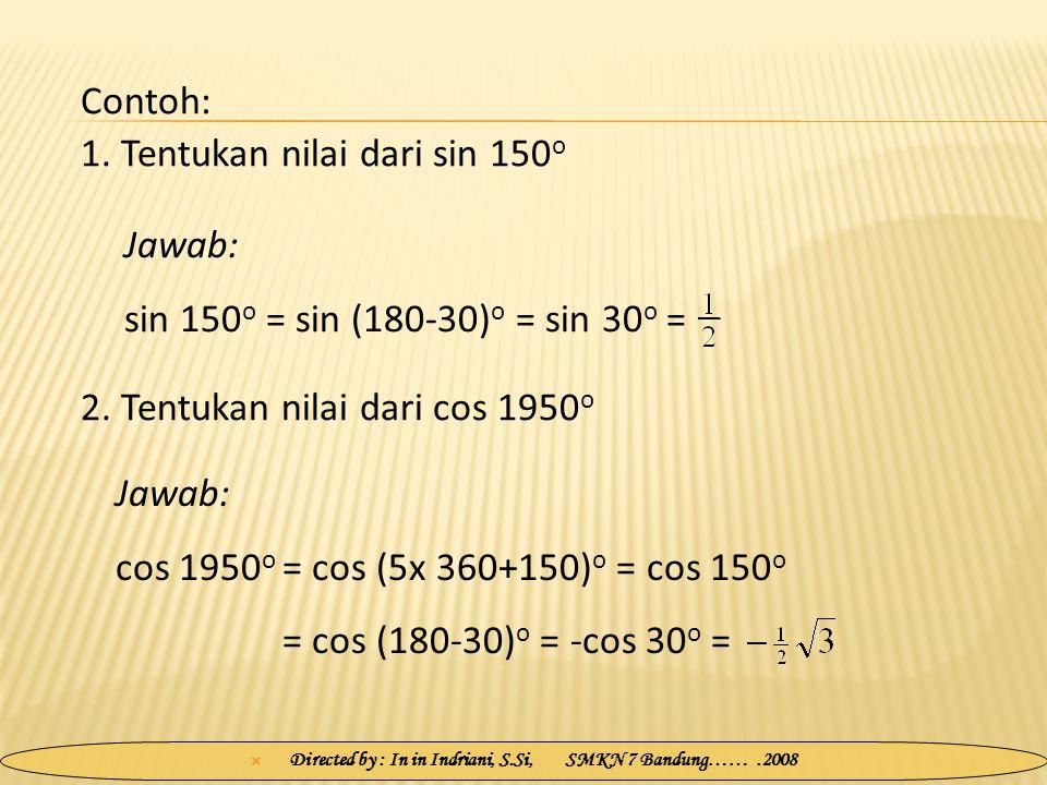  Directed by : In in Indriani, S.Si, SMKN 7 Bandung…….2008 1. Tentukan nilai dari sin 150 o Jawab: sin 150 o = sin (180-30) o = sin 30 o = 2. Tentuka