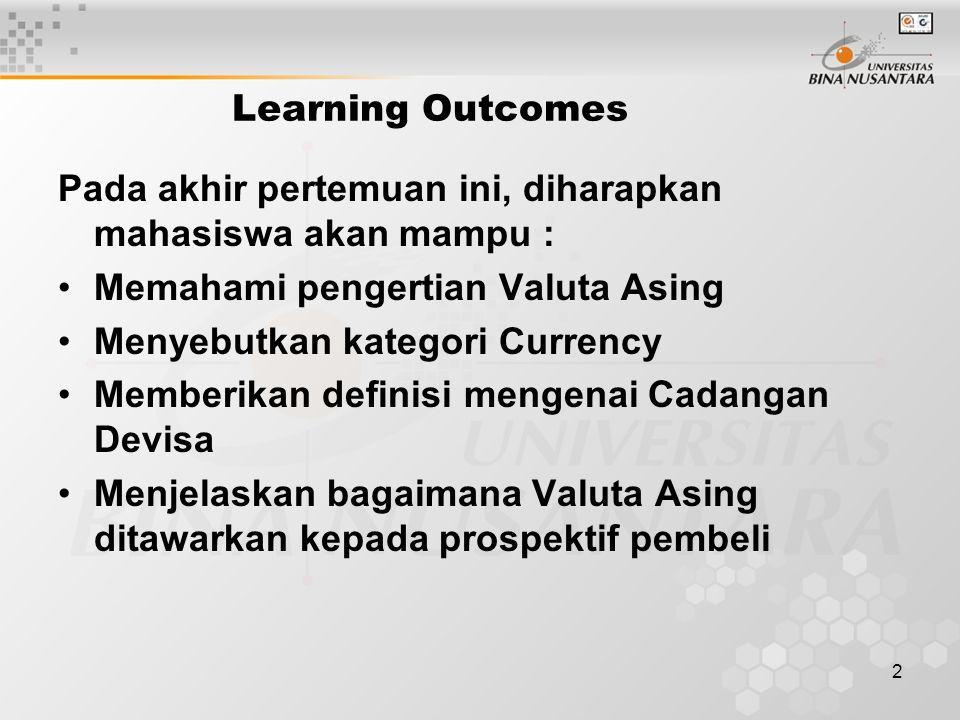 2 Learning Outcomes Pada akhir pertemuan ini, diharapkan mahasiswa akan mampu : Memahami pengertian Valuta Asing Menyebutkan kategori Currency Memberikan definisi mengenai Cadangan Devisa Menjelaskan bagaimana Valuta Asing ditawarkan kepada prospektif pembeli