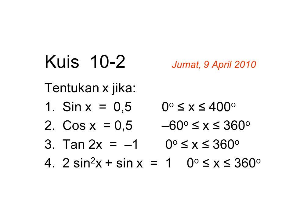 Kuis 10-2 Jumat, 9 April 2010 Tentukan x jika: 1. Sin x = 0,50 o ≤ x ≤ 400 o 2. Cos x = 0,5–60 o ≤ x ≤ 360 o 3. Tan 2x = –1 0 o ≤ x ≤ 360 o 4. 2 sin 2
