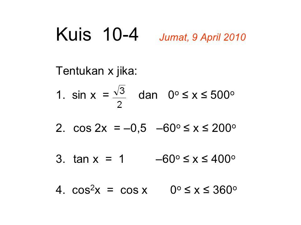 Kuis 10-4 Jumat, 9 April 2010 Tentukan x jika: 1. sin x = dan 0 o ≤ x ≤ 500 o 2.cos 2x = –0,5 –60 o ≤ x ≤ 200 o 3.tan x = 1 –60 o ≤ x ≤ 400 o 4. cos 2