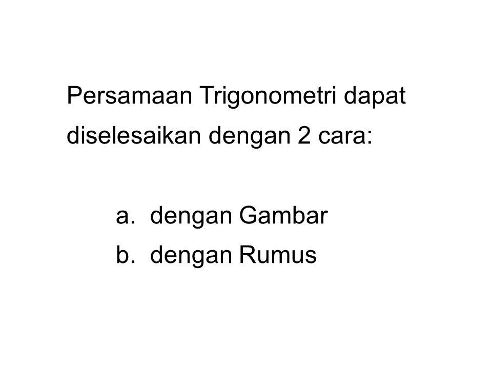 Persamaan Trigonometri dapat diselesaikan dengan 2 cara: a. dengan Gambar b. dengan Rumus