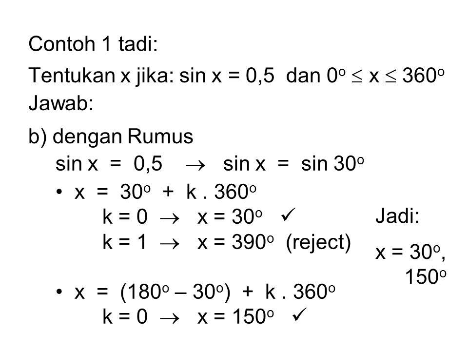 Contoh 1 tadi: Tentukan x jika: sin x = 0,5 dan 0 o  x  360 o Jawab: b) dengan Rumus sin x = 0,5  sin x = sin 30 o x = 30 o + k. 360 o k = 0  x =