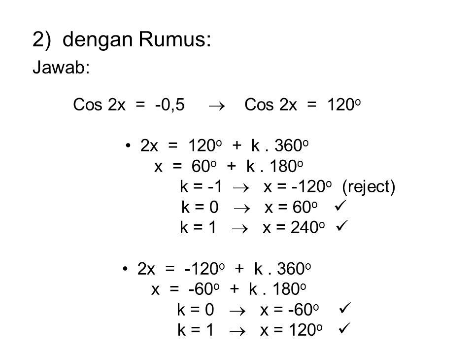 2) dengan Rumus: Jawab: Cos 2x = -0,5  Cos 2x = 120 o 2x = 120 o + k. 360 o x = 60 o + k. 180 o k = -1  x = -120 o (reject) k = 0  x = 60 o k = 1 