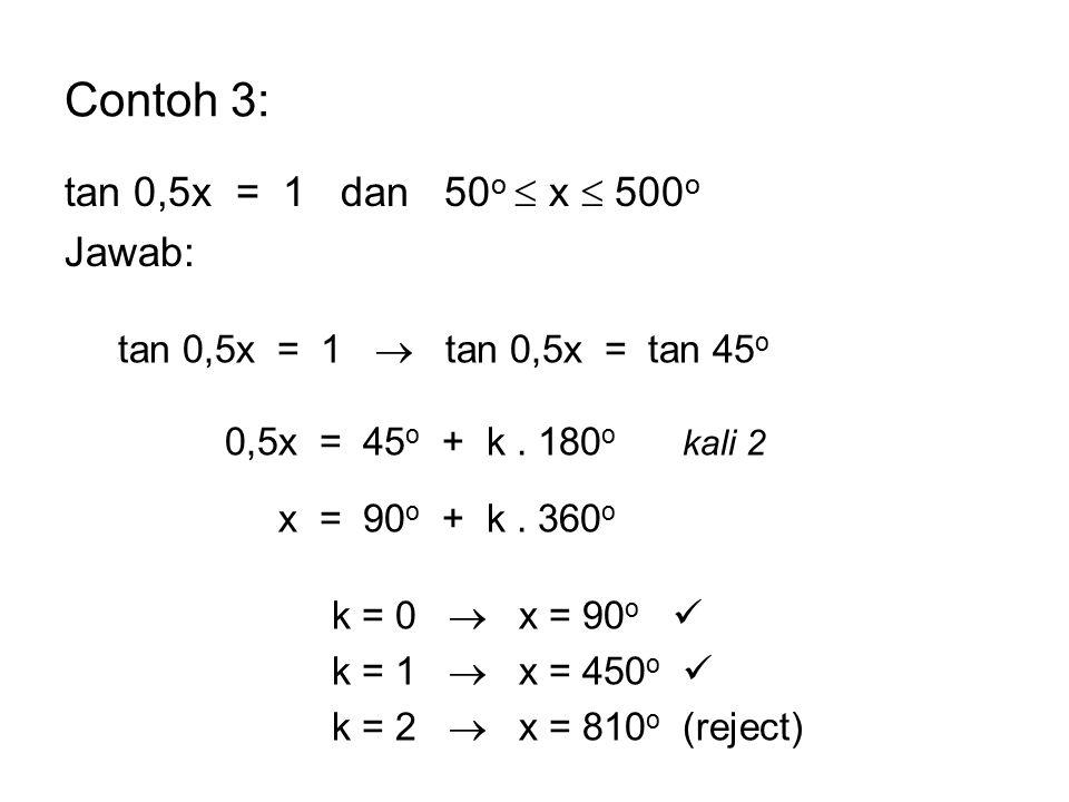Contoh 3: tan 0,5x = 1 dan 50 o  x  500 o Jawab: tan 0,5x = 1  tan 0,5x = tan 45 o 0,5x = 45 o + k. 180 o kali 2 x = 90 o + k. 360 o k = 0  x = 90