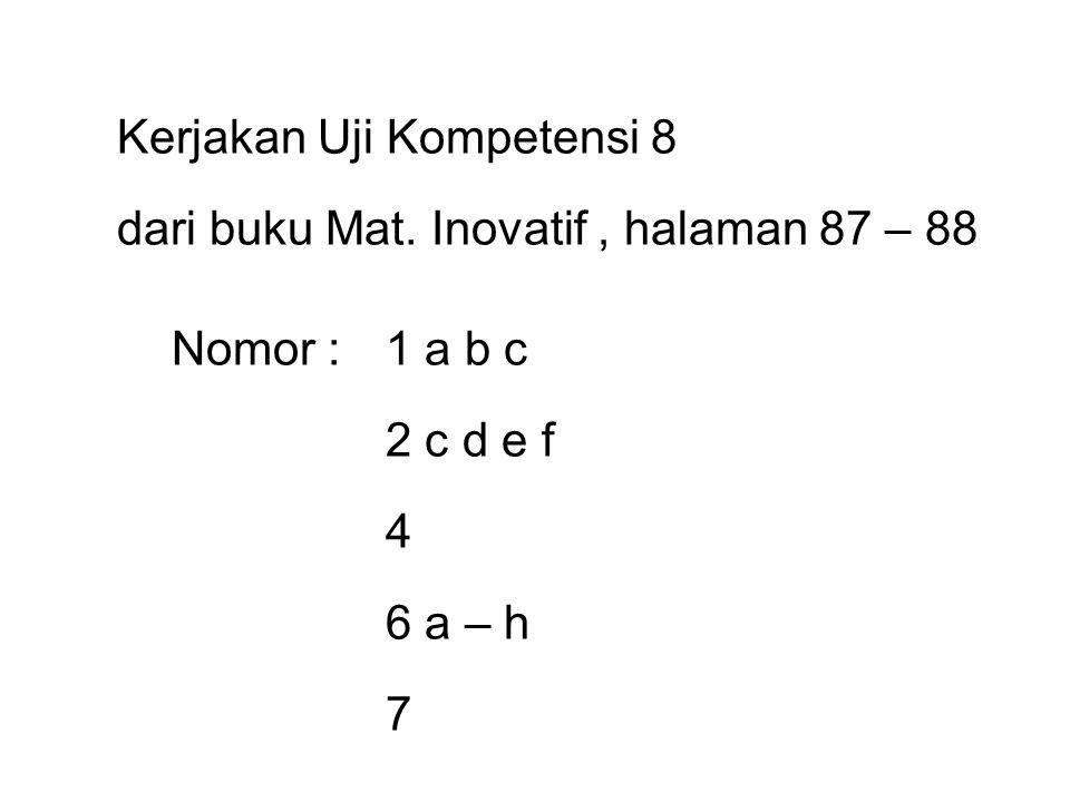 Kerjakan Uji Kompetensi 8 dari buku Mat. Inovatif, halaman 87 – 88 Nomor :1 a b c 2 c d e f 4 6 a – h 7