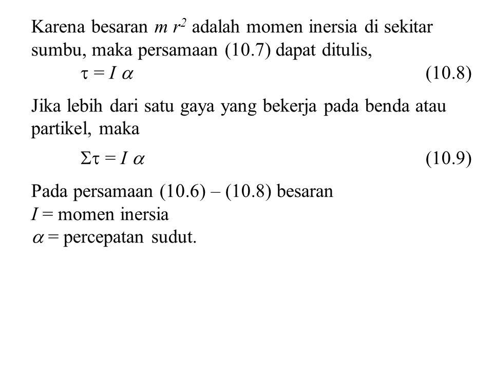 Karena besaran m r 2 adalah momen inersia di sekitar sumbu, maka persamaan (10.7) dapat ditulis,  = I  (10.8) Jika lebih dari satu gaya yang bekerja