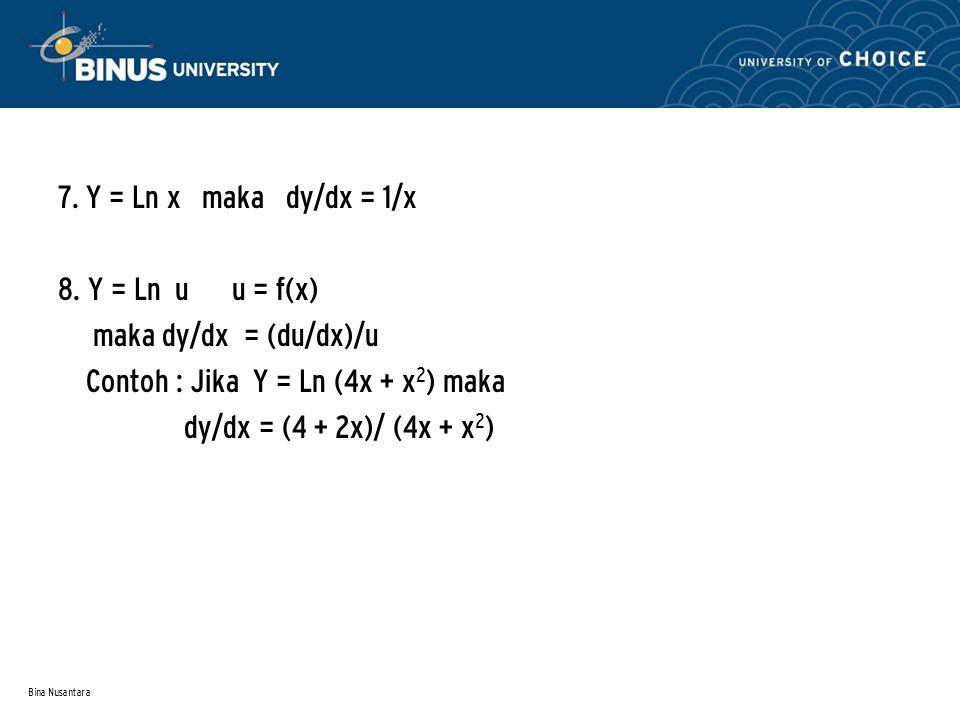 Bina Nusantara 7. Y = Ln x maka dy/dx = 1/x 8. Y = Ln u u = f(x) maka dy/dx = (du/dx)/u Contoh : Jika Y = Ln (4x + x 2 ) maka dy/dx = (4 + 2x)/ (4x +