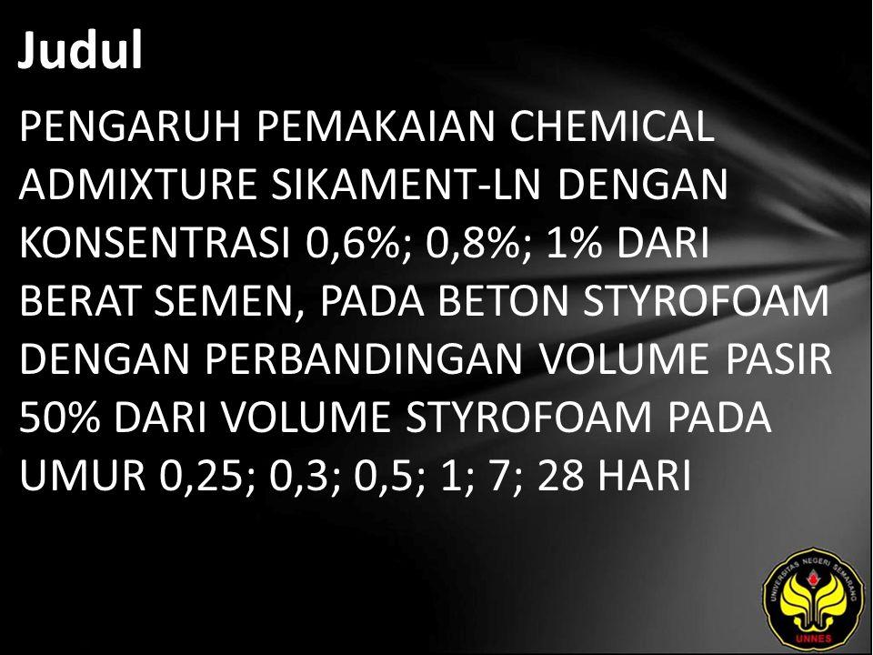 Judul PENGARUH PEMAKAIAN CHEMICAL ADMIXTURE SIKAMENT-LN DENGAN KONSENTRASI 0,6%; 0,8%; 1% DARI BERAT SEMEN, PADA BETON STYROFOAM DENGAN PERBANDINGAN VOLUME PASIR 50% DARI VOLUME STYROFOAM PADA UMUR 0,25; 0,3; 0,5; 1; 7; 28 HARI