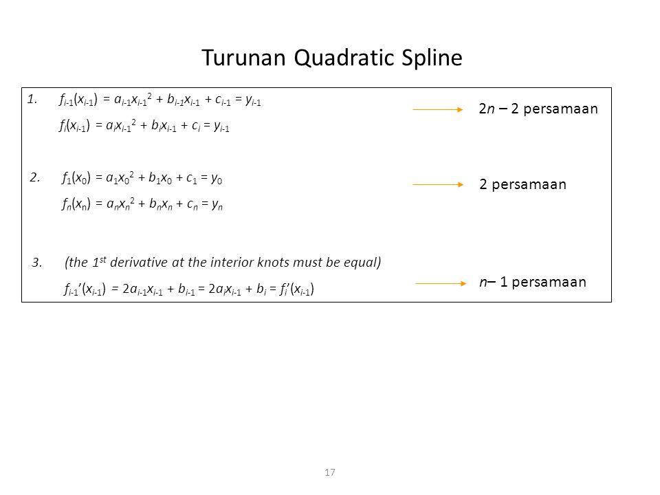 Turunan Quadratic Spline 17 1.f i-1 (x i-1 ) = a i-1 x i-1 2 + b i-1 x i-1 + c i-1 = y i-1 f i (x i-1 ) = a i x i-1 2 + b i x i-1 + c i = y i-1 2n – 2