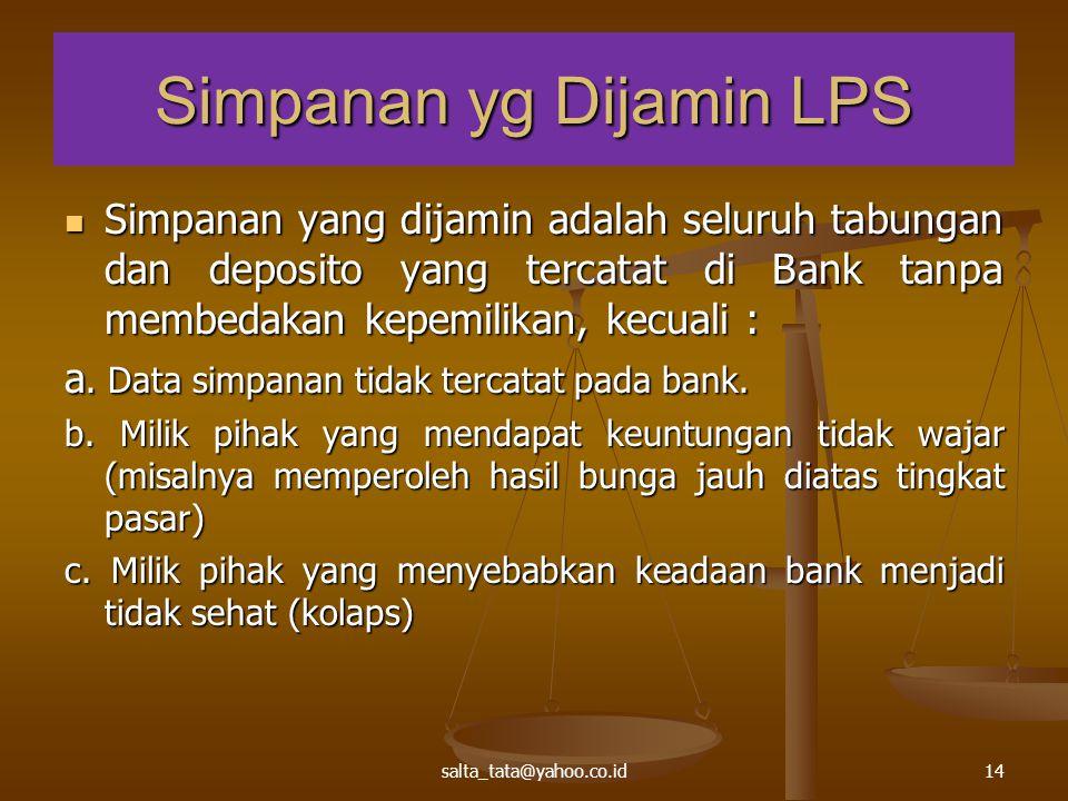 salta_tata@yahoo.co.id14 Simpanan yg Dijamin LPS Simpanan yang dijamin adalah seluruh tabungan dan deposito yang tercatat di Bank tanpa membedakan kep