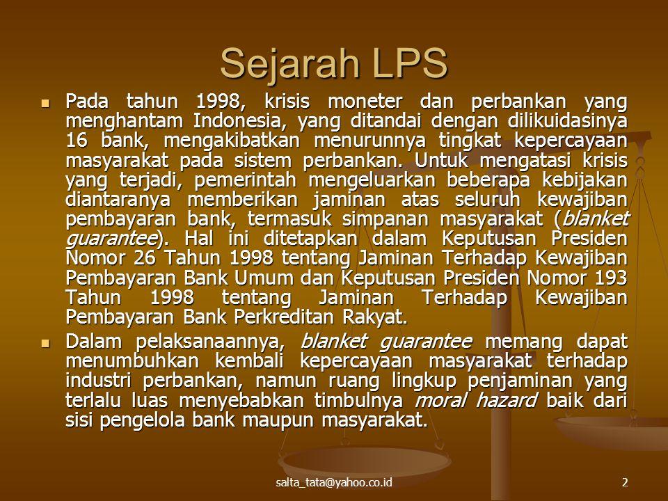 salta_tata@yahoo.co.id2 Sejarah LPS Pada tahun 1998, krisis moneter dan perbankan yang menghantam Indonesia, yang ditandai dengan dilikuidasinya 16 bank, mengakibatkan menurunnya tingkat kepercayaan masyarakat pada sistem perbankan.