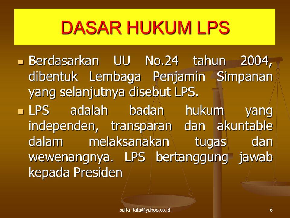 salta_tata@yahoo.co.id6 DASAR HUKUM LPS Berdasarkan UU No.24 tahun 2004, dibentuk Lembaga Penjamin Simpanan yang selanjutnya disebut LPS. Berdasarkan
