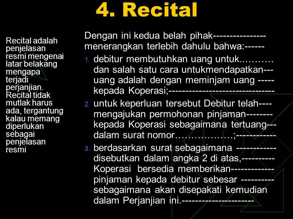 4. Recital Recital adalah penjelasan resmi mengenai latar belakang mengapa terjadi perjanjian. Recital tidak mutlak harus ada, tergantung kalau memang