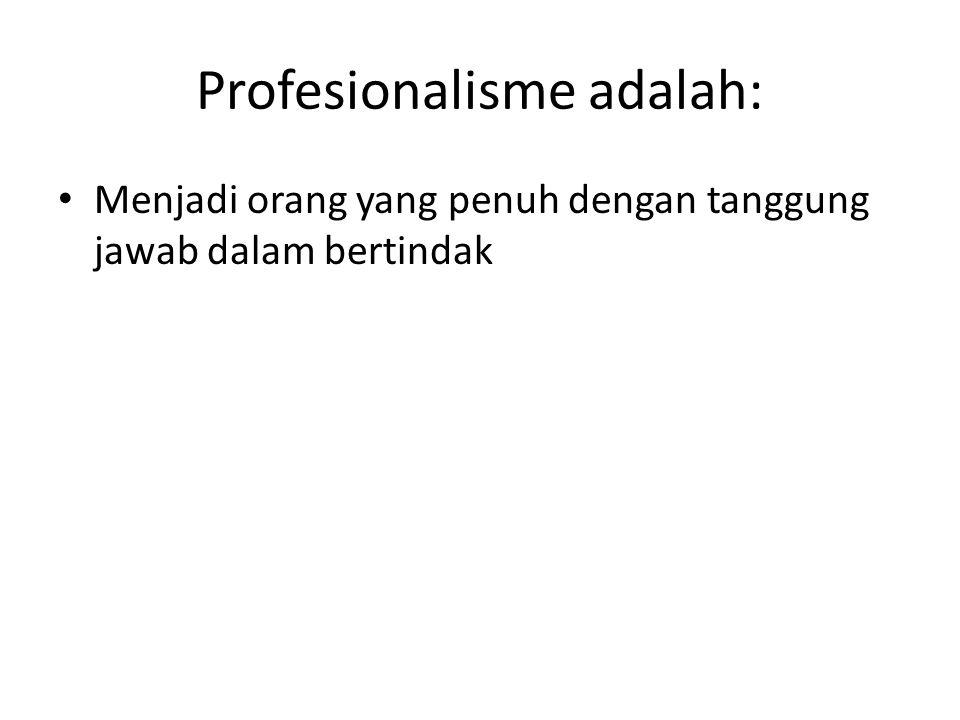 Profesionalisme adalah: Menjadi orang yang penuh dengan tanggung jawab dalam bertindak