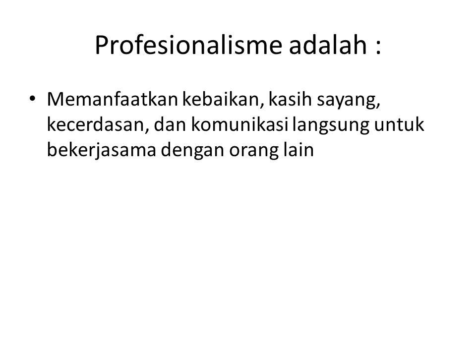 Profesionalisme adalah : Memanfaatkan kebaikan, kasih sayang, kecerdasan, dan komunikasi langsung untuk bekerjasama dengan orang lain