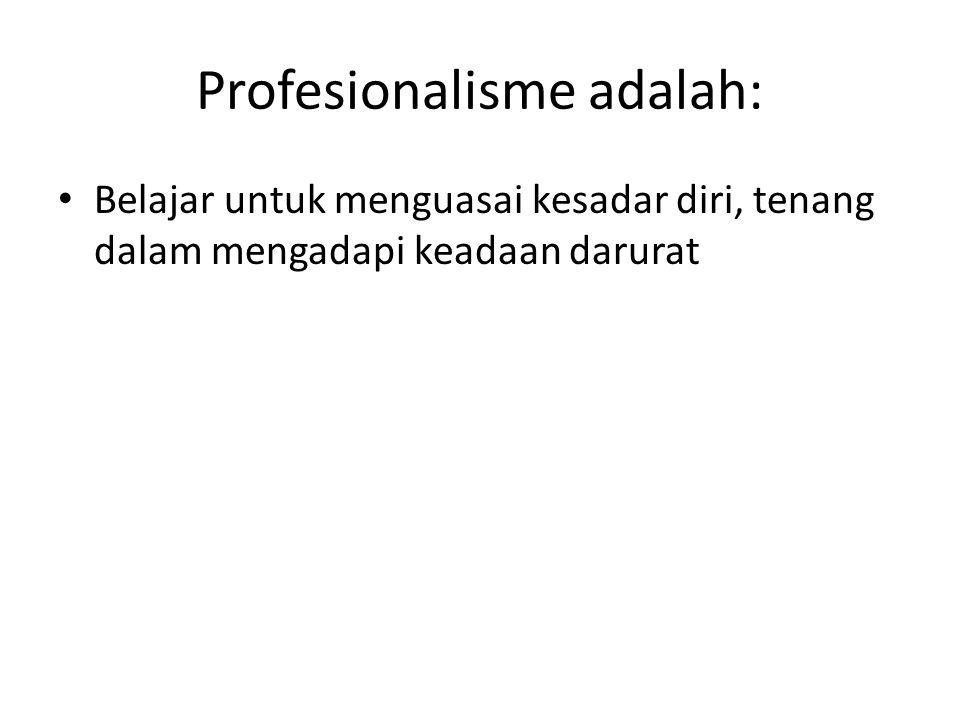 Profesionalisme adalah: Belajar untuk menguasai kesadar diri, tenang dalam mengadapi keadaan darurat