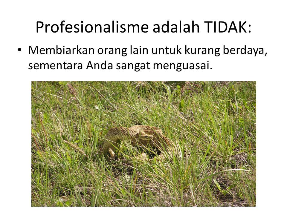 Profesionalisme adalah TIDAK: Membiarkan orang lain untuk kurang berdaya, sementara Anda sangat menguasai.