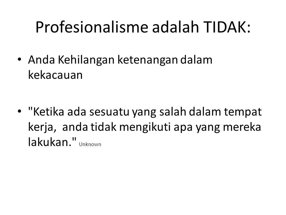 Profesionalisme adalah TIDAK: Anda Kehilangan ketenangan dalam kekacauan Ketika ada sesuatu yang salah dalam tempat kerja, anda tidak mengikuti apa yang mereka lakukan. Unknown