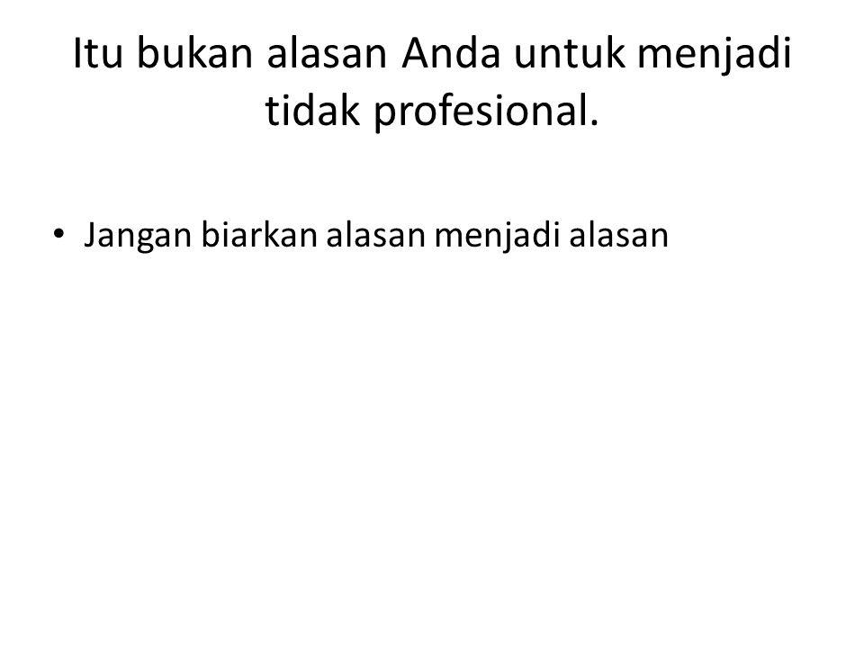 Itu bukan alasan Anda untuk menjadi tidak profesional. Jangan biarkan alasan menjadi alasan