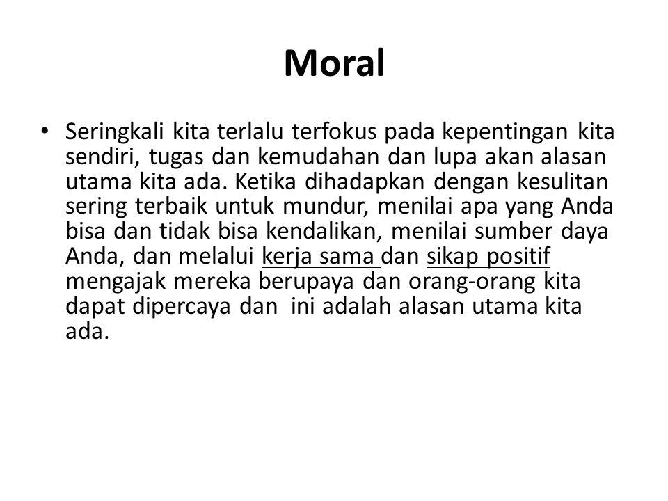 Moral Seringkali kita terlalu terfokus pada kepentingan kita sendiri, tugas dan kemudahan dan lupa akan alasan utama kita ada.