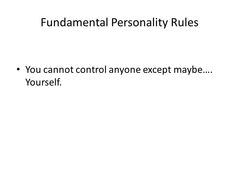 Fundamental Personality Rules You cannot control anyone except maybe…. Yourself.