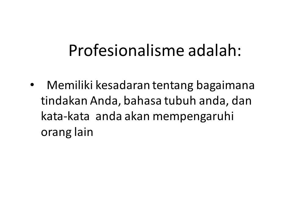 Profesionalisme adalah: Memiliki kesadaran tentang bagaimana tindakan Anda, bahasa tubuh anda, dan kata-kata anda akan mempengaruhi orang lain