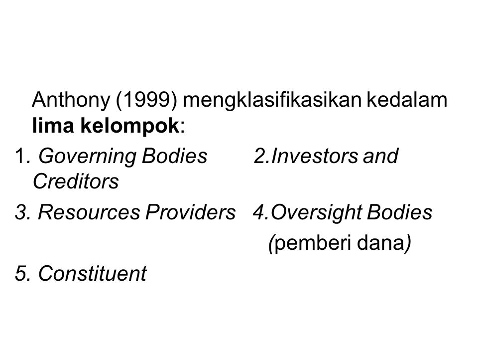Anthony (1999) mengklasifikasikan kedalam lima kelompok: 1. Governing Bodies2.Investors and Creditors 3. Resources Providers 4.Oversight Bodies (pembe