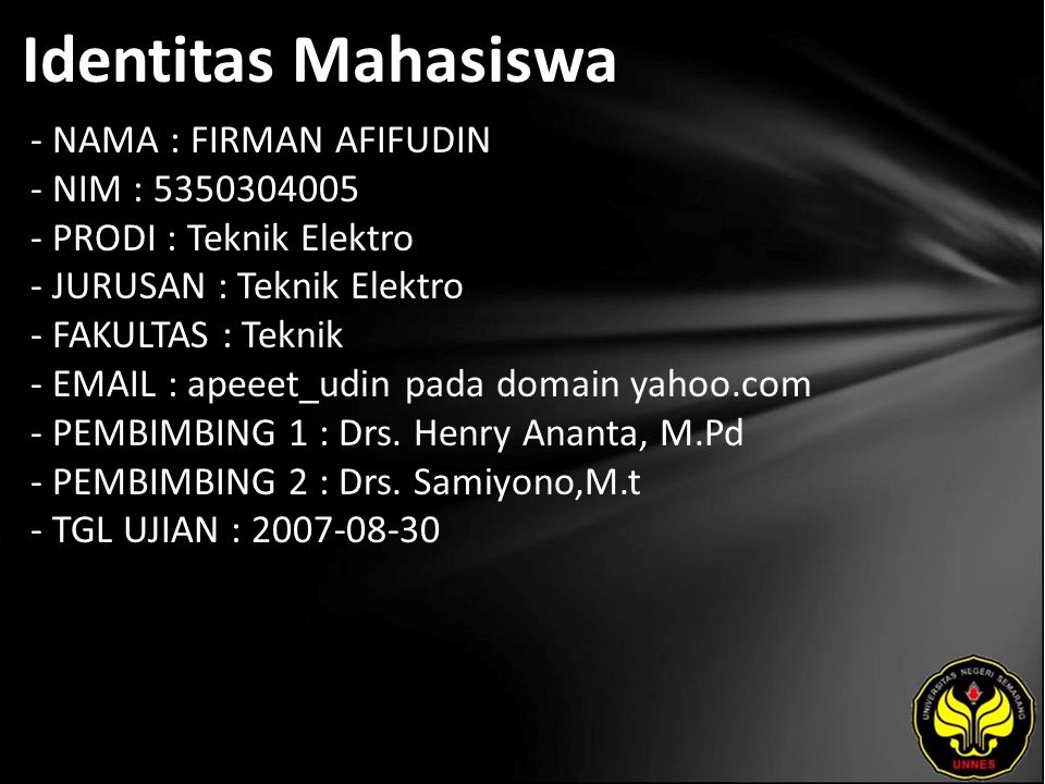 Identitas Mahasiswa - NAMA : FIRMAN AFIFUDIN - NIM : 5350304005 - PRODI : Teknik Elektro - JURUSAN : Teknik Elektro - FAKULTAS : Teknik - EMAIL : apeeet_udin pada domain yahoo.com - PEMBIMBING 1 : Drs.
