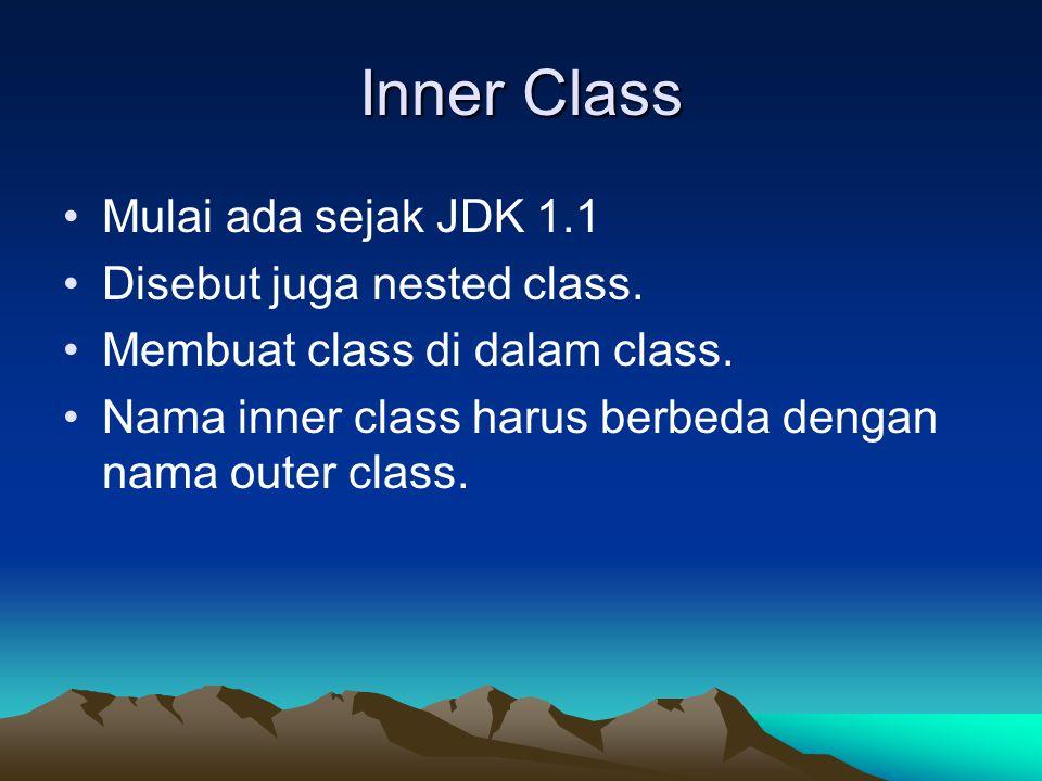 Inner Class Mulai ada sejak JDK 1.1 Disebut juga nested class. Membuat class di dalam class. Nama inner class harus berbeda dengan nama outer class.