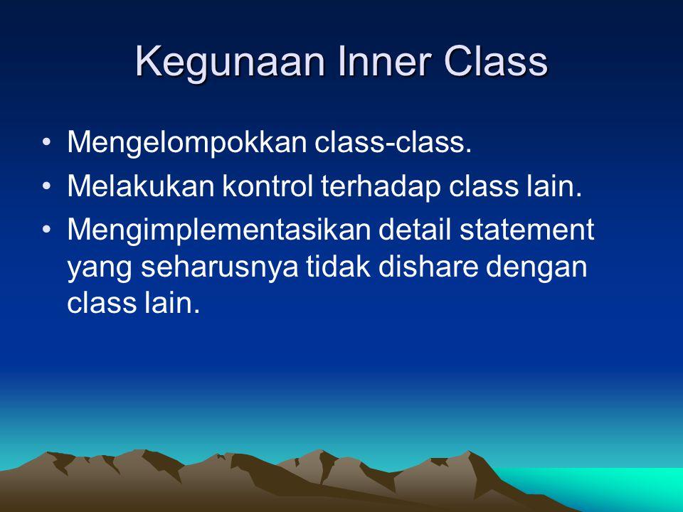 Kegunaan Inner Class Mengelompokkan class-class. Melakukan kontrol terhadap class lain. Mengimplementasikan detail statement yang seharusnya tidak dis