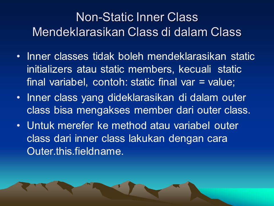 Non-Static Inner Class Mendeklarasikan Class di dalam Class Inner classes tidak boleh mendeklarasikan static initializers atau static members, kecuali