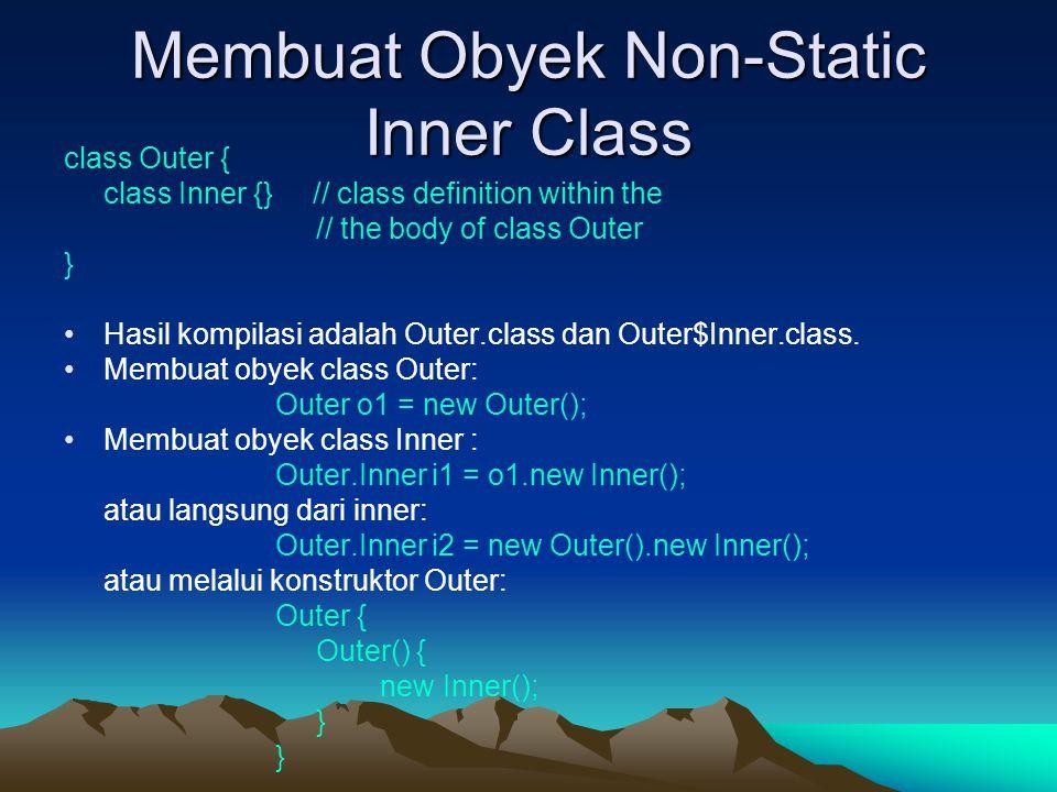 Membuat Obyek Non-Static Inner Class class Outer { class Inner {} // class definition within the // the body of class Outer } Hasil kompilasi adalah O