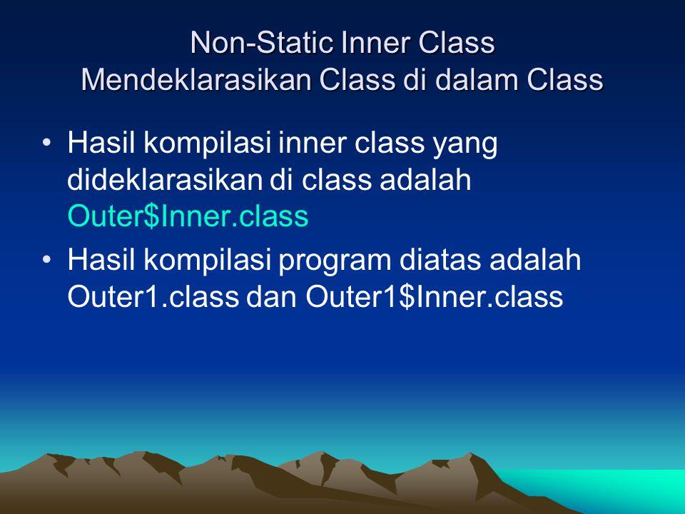 Non-Static Inner Class Mendeklarasikan Class di dalam Class Hasil kompilasi inner class yang dideklarasikan di class adalah Outer$Inner.class Hasil ko