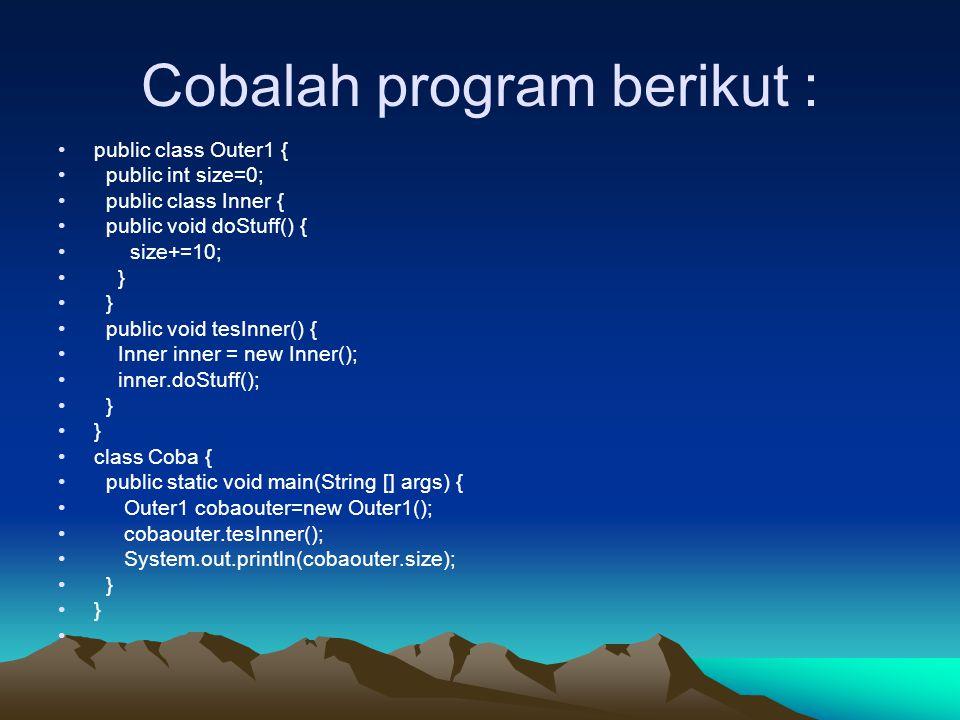Cobalah program berikut : public class Outer1 { public int size=0; public class Inner { public void doStuff() { size+=10; } public void tesInner() { I