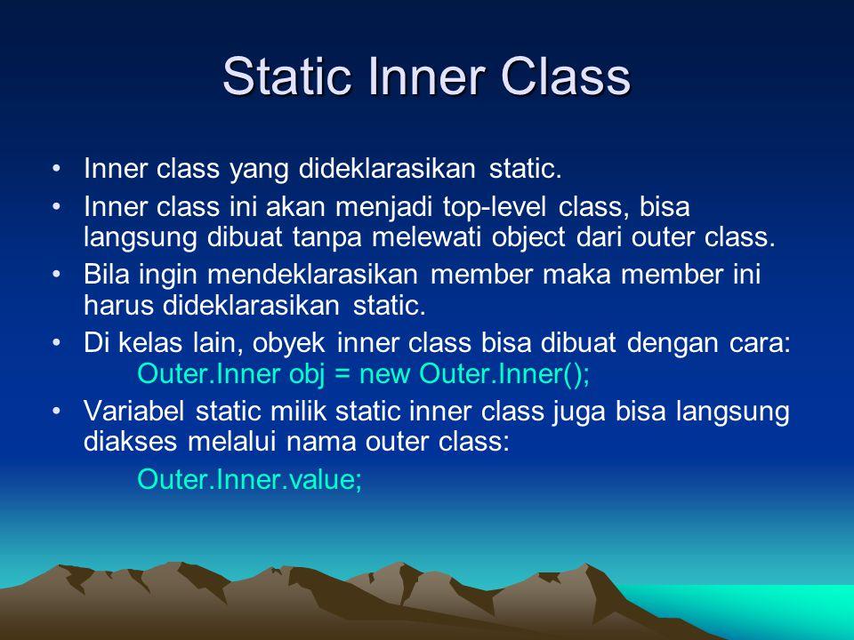 Static Inner Class Inner class yang dideklarasikan static. Inner class ini akan menjadi top-level class, bisa langsung dibuat tanpa melewati object da