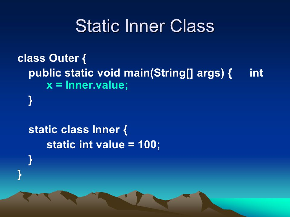 Static Inner Class class Outer { public static void main(String[] args) { int x = Inner.value; } static class Inner { static int value = 100; }