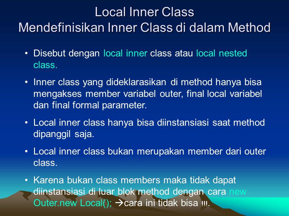 Local Inner Class Mendefinisikan Inner Class di dalam Method Disebut dengan local inner class atau local nested class. Inner class yang dideklarasikan