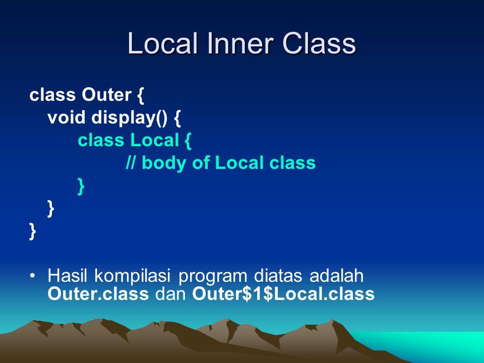 Local Inner Class class Outer { void display() { class Local { // body of Local class } Hasil kompilasi program diatas adalah Outer.class dan Outer$1$