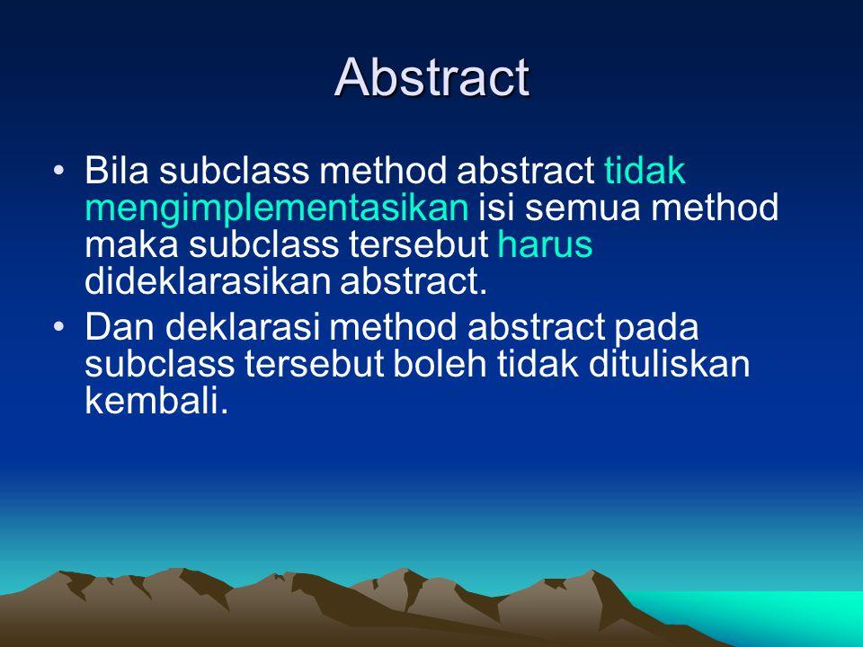 Abstract Bila subclass method abstract tidak mengimplementasikan isi semua method maka subclass tersebut harus dideklarasikan abstract. Dan deklarasi
