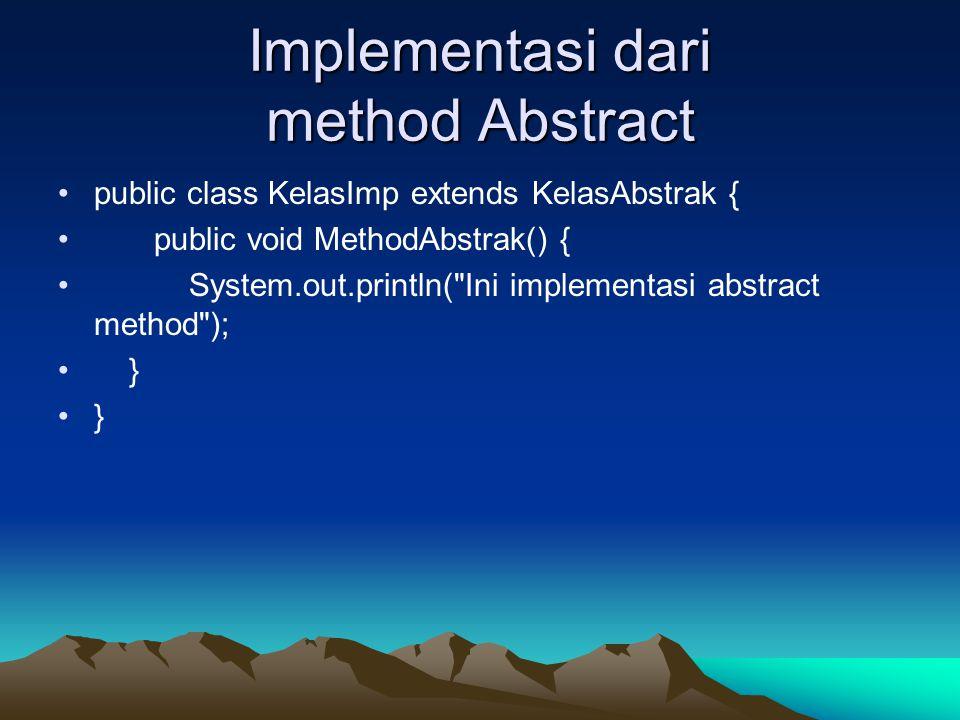 Implementasi dari method Abstract public class KelasImp extends KelasAbstrak { public void MethodAbstrak() { System.out.println(