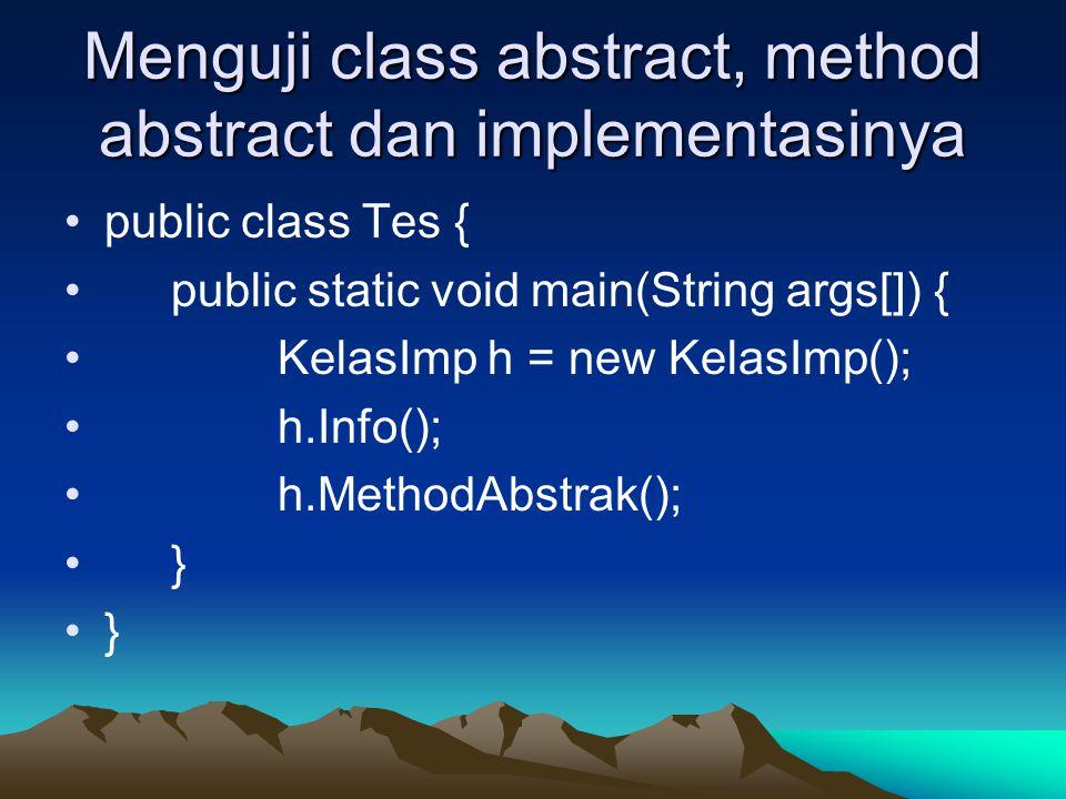 Menguji class abstract, method abstract dan implementasinya public class Tes { public static void main(String args[]) { KelasImp h = new KelasImp(); h