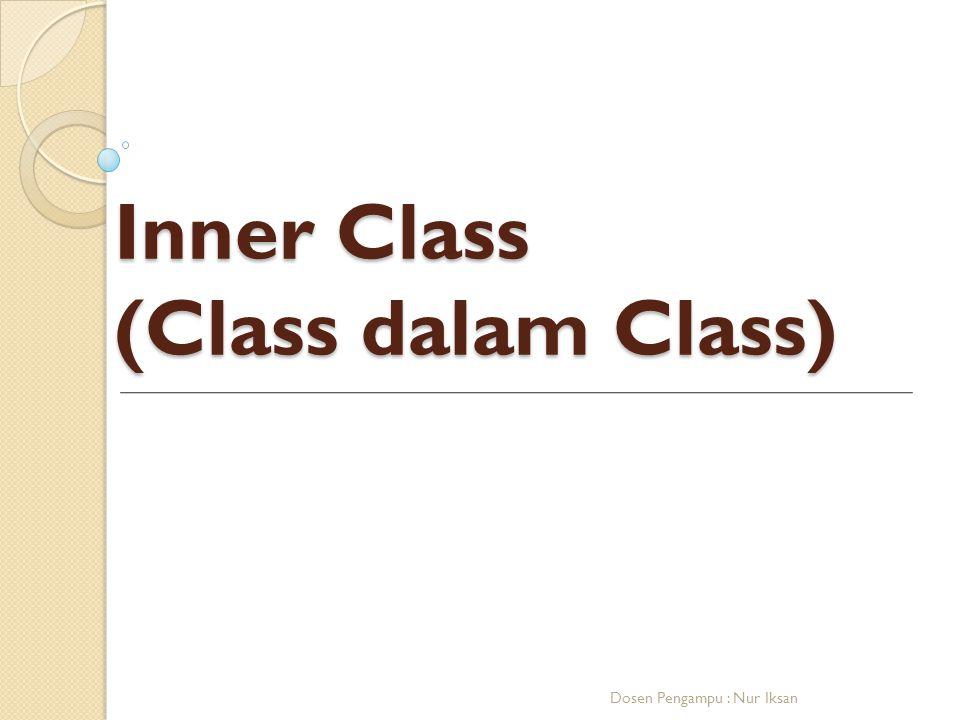 Inner Class (Class dalam Class) Dosen Pengampu : Nur Iksan