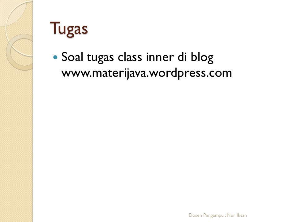 Tugas Soal tugas class inner di blog www.materijava.wordpress.com Dosen Pengampu : Nur Iksan
