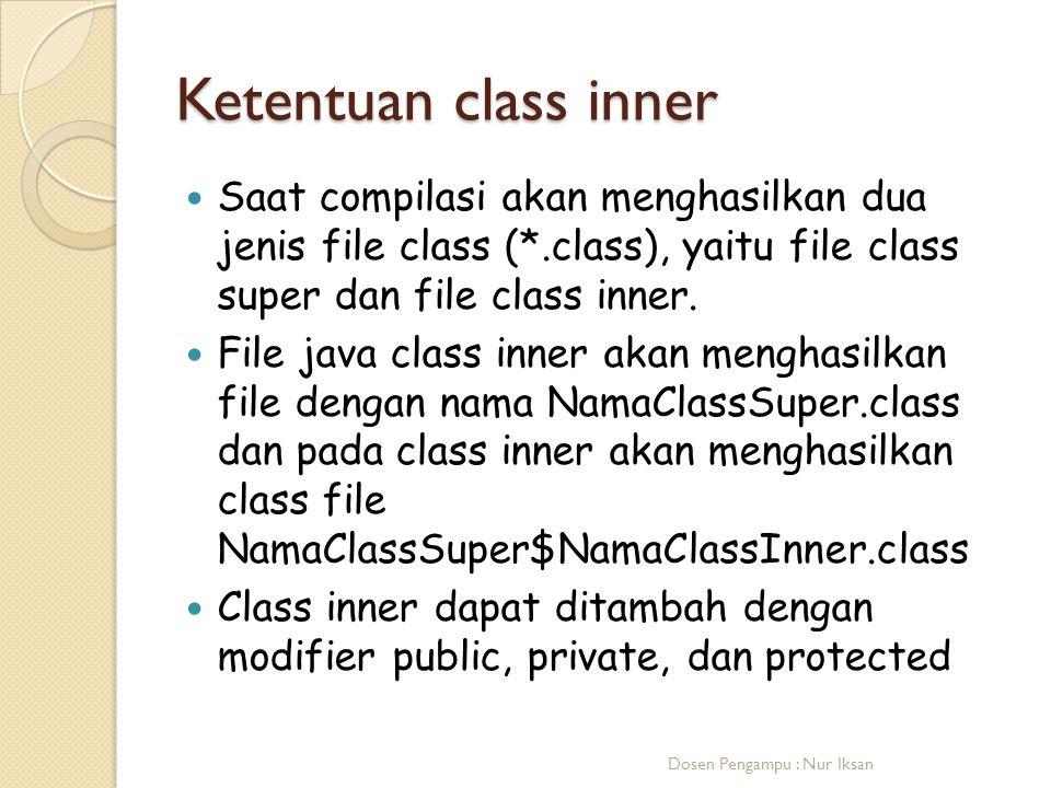 Ketentuan class inner Saat compilasi akan menghasilkan dua jenis file class (*.class), yaitu file class super dan file class inner.