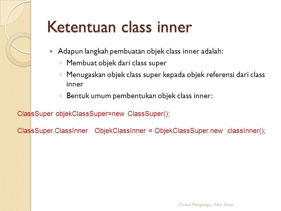 Ketentuan class inner Adapun langkah pembuatan objek class inner adalah: ◦ Membuat objek dari class super ◦ Menugaskan objek class super kepada objek referensi dari class inner ◦ Bentuk umum pembentukan objek class inner: Dosen Pengampu : Nur Iksan ClassSuper objekClassSuper=new ClassSuper(); ClassSuper.ClassInner ObjekClassInner = ObjekClassSuper.new classInner();
