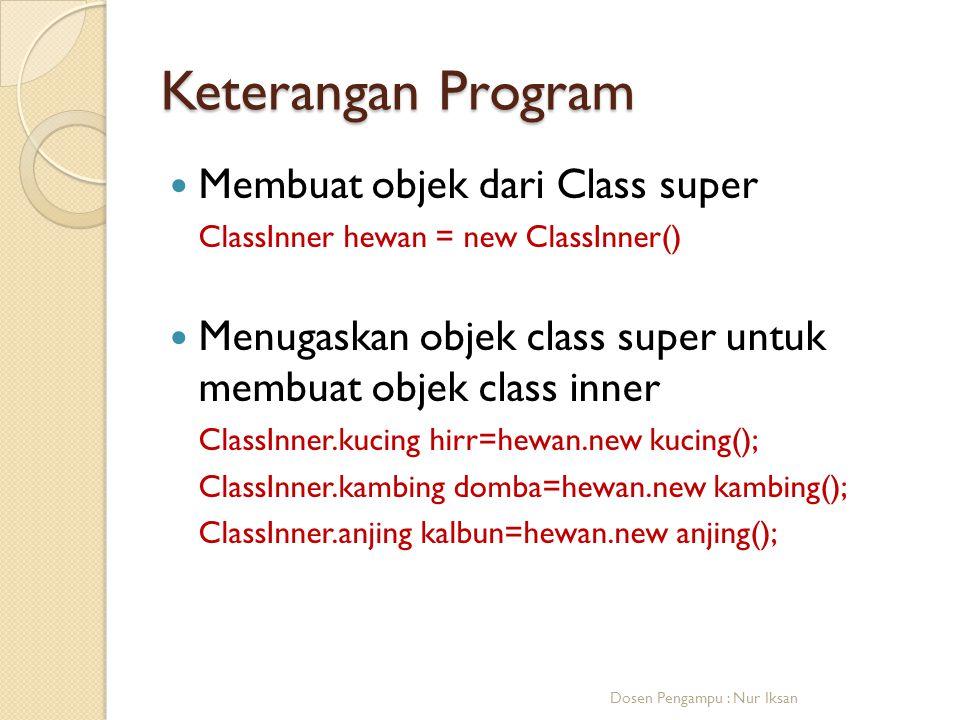 Keterangan Program Membuat objek dari Class super ClassInner hewan = new ClassInner() Menugaskan objek class super untuk membuat objek class inner ClassInner.kucing hirr=hewan.new kucing(); ClassInner.kambing domba=hewan.new kambing(); ClassInner.anjing kalbun=hewan.new anjing(); Dosen Pengampu : Nur Iksan