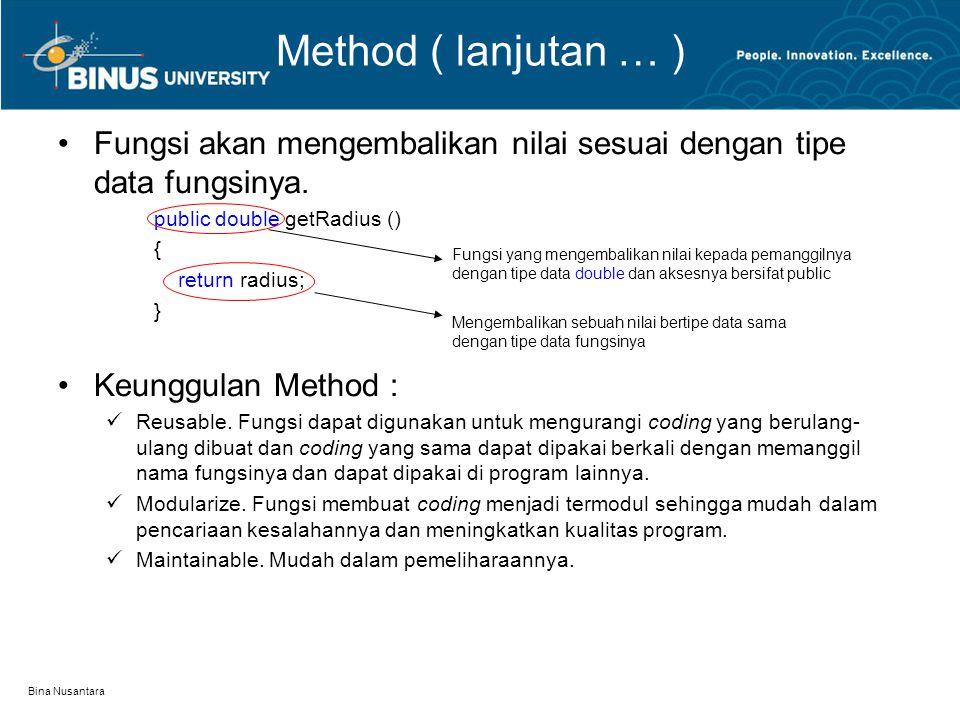 Bina Nusantara Method ( lanjutan … ) Fungsi akan mengembalikan nilai sesuai dengan tipe data fungsinya. public double getRadius () { return radius; }