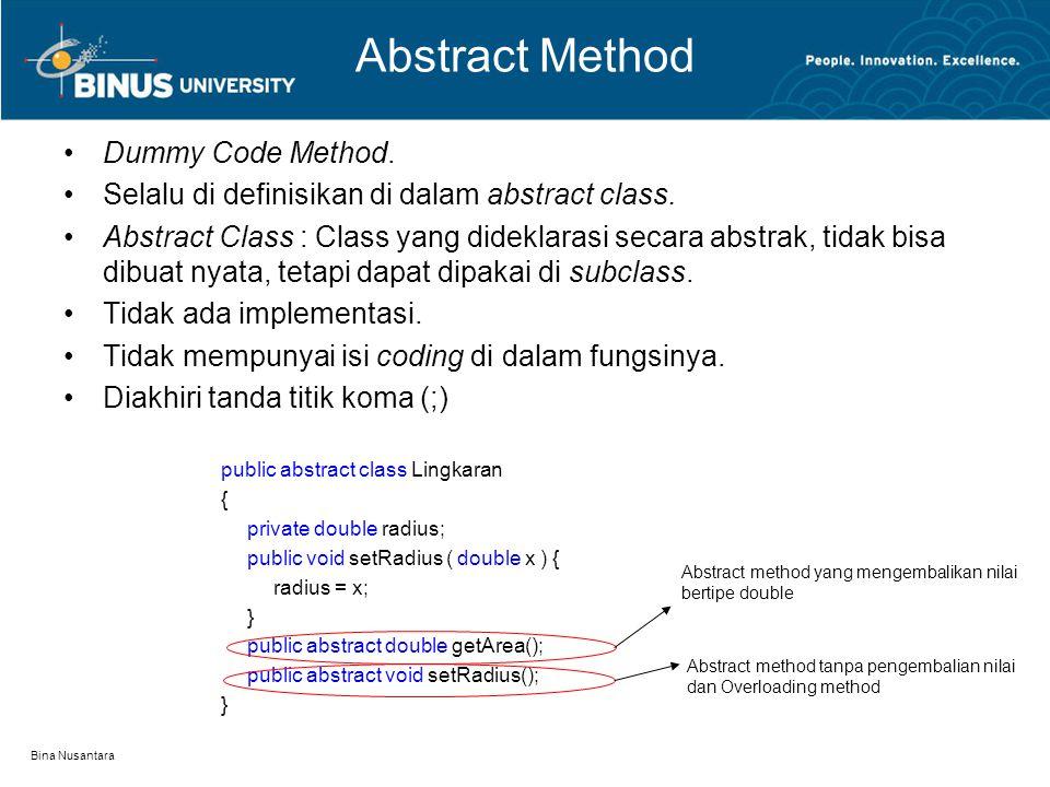 Bina Nusantara Abstract Method Dummy Code Method. Selalu di definisikan di dalam abstract class. Abstract Class : Class yang dideklarasi secara abstra