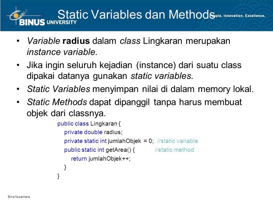 Bina Nusantara Static Variables dan Methods Variable radius dalam class Lingkaran merupakan instance variable. Jika ingin seluruh kejadian (instance)